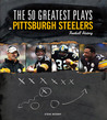 The 50 Greatest Plays in Pittsburgh Steelers Football History (50 Greatest Plays the 50 Greatest Plays) (50 Greatest Plays)