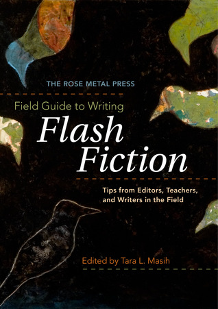 The Rose Metal Press Field Guide to Writing Flash Fiction by Tara L. Masih