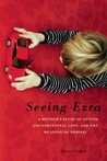 Seeing Ezra: A Mother's Story of Autism, Unconditional Love, and the Meaning of Normal