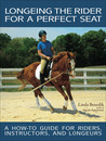 Longeing the Rider for a Perfect Seat: A How-to Guide for Riders, Instructors, and Longeurs