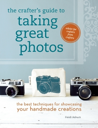 The Crafter's Guide to Taking Great Photos by Heidi Adnum