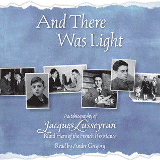 And There Was Light: Autobiography of Jacques Lusseyran, Blind Hero of the French Revolution