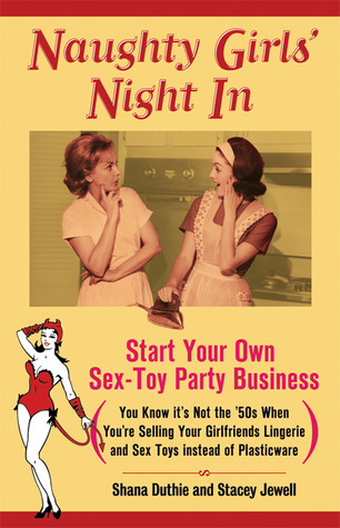 Naughty Girls' Night In: Start Your Own Sex-Toy Party Business (You Know It's Not the '50s When You're Selling Your Girlfriends Lingerie and Sex Toys Instead of Plasticware)