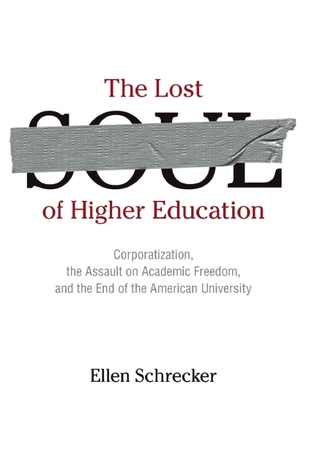 The Lost Soul of Higher Education: Corporatization, the Assault on Academic Freedom, and the End of the American University