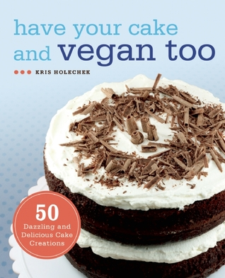 Have Your Cake and Vegan Too by Kris Holechek Peters