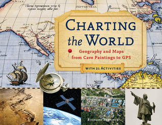 Charting the World: Geography and Maps from Cave Paintings to GPS with 21 Activities (For Kids series)