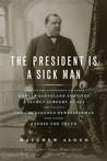 The President Is a Sick Man: Wherein the Supposedly Virtuous Grover Cleveland Survives a Secret Surgery at Sea and Vilifies the Courageous Newspaperman Who Dared Expose the Truth