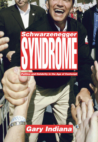 Schwarzenegger Syndrome: Politics and Celebrity in the Age of Contempt