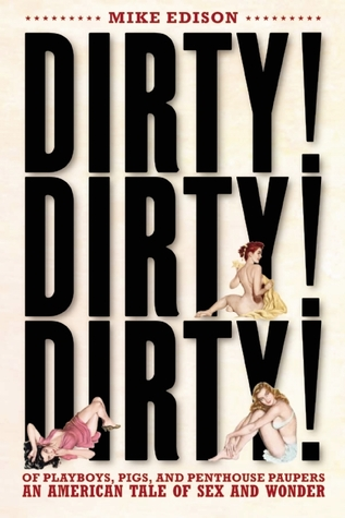 Dirty! Dirty! Dirty! Of Playboys, Pigs, and Penthouse Paupers-An American Tale of Sex and Wonder