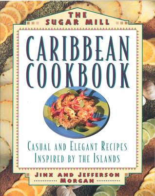Sugar Mill Caribbean Cookbook: Casual and Elegant Recipes Inspired by the Islands