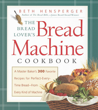 The Bread Lover's Bread Machine Cookbook by Beth Hensperger