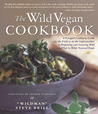Wild Vegan Cookbook: A Forager's Culinary Guide (In the Field or in the Supermarket) to Preparing and Savoring Wild (And Not So Wild) Natural Foods