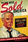 The Man Who Sold America: The Amazing (but True!) Story of Albert D. Lasker and the Creation of the Advertising Century by Jeffrey L. Cruikshank