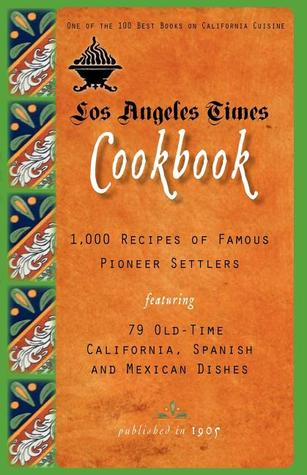 Los Angeles Times Cookbook: 1,000 Recipes of Famous Pioneer Settlers Featuring Seventy-Nine Old-Time California Spanish and Mexican Dishes