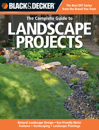 Black & Decker The Complete Guide to Landscape Projects: Natural Landscape Design - Eco-friendly Water Features - Hardscaping - Landscape Plantings