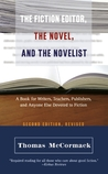 The Fiction Editor, the Novel, and the Novelist: A Book for Writers, Teachers, Publishers, and Anyone Else Devoted to Fiction