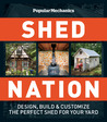 Popular Mechanics Shed Nation: Design, Build  Customize the Perfect Shed for Your Yard