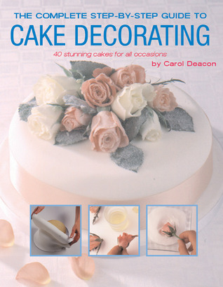 The Complete Step-by-Step Guide to Cake Decorating by Carol Deacon