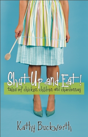Shut Up and Eat!: Tales of Chicken, Children, and Chardonnay