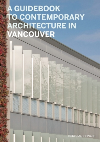 A Guidebook to Contemporary Architecture in Vancouver by Christopher Macdonald