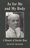 As for Me and My Body: A Memoir of Sinclair Ross