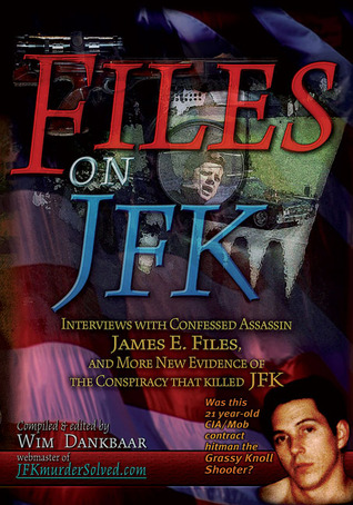 Files on JFK: Interviews with Confessed Assassin James E. Files, and More New Evidence of the Conspiracy that Killed JFK