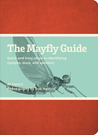 The Mayfly Guide: Quick and Easy Steps to Identifying Nymphs, Duns, and Spinners