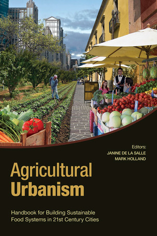 Agricultural Urbanism: Handbook for Building Sustainable Food Systems in 21st Century Cities