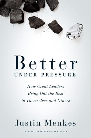 Better Under Pressure: How Great Leaders Bring Out the Best in Themselves and Others