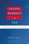 Flying Without a Net: Turn Fear of Change into Fuel for Success