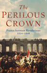 The Perilous Crown: France Between Revolutions 1814-1848