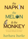 The Napkin The Melon  The Monkey: How to Be Happy and Successful by Simply Changing Your Mind