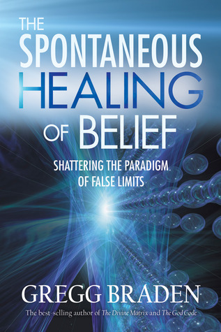 The Spontaneous Healing of Belief by Gregg Braden