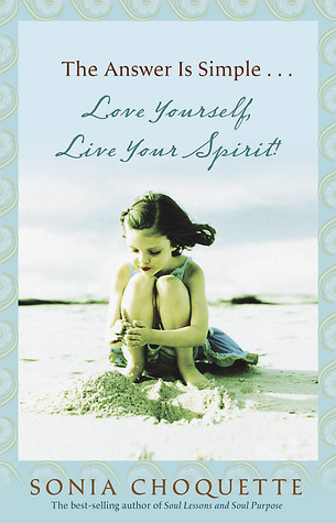 The Answer is Simple...Love Yourself, Live Your Spirit! by Sonia Choquette