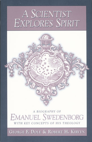 A SCIENTIST EXPLORES SPIRIT: A BIOGRAPHY OF EMANUEL SWEDENBORG WITH KEY CONCEPTS OF HIS THEOLOGY