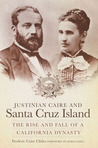 Justinian Caire and Santa Cruz Island: The Rise and Fall of a California Dynasty