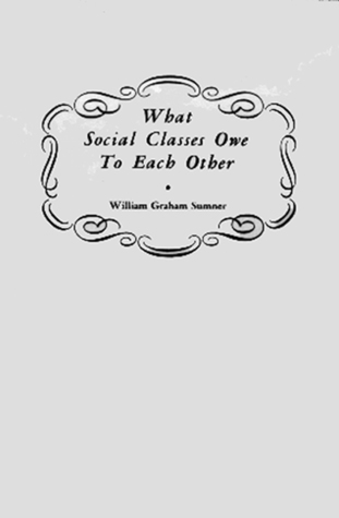 What Social Classes Owe to Each Other by William Graham Sumner