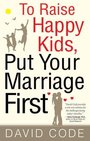 To Raise Happy Kids, Put Your Marriage First by David Code