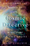 The Cosmic Detective: Discovering the Mystery of Life in the Story of the Stars