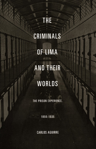 The Criminals of Lima and Their Worlds by Carlos Aguirre