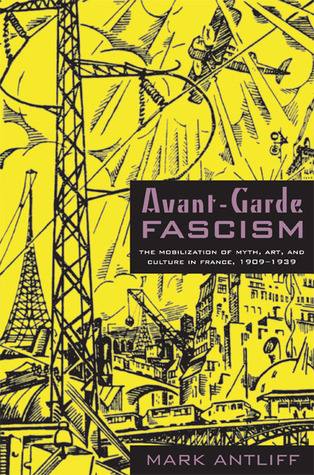 Avant-Garde Fascism: The Mobilization of Myth, Art, and Culture in France, 1909-1939