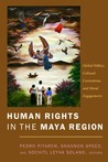 Human Rights in the Maya Region: Global Politics, Cultural Contentions, and Moral Engagements