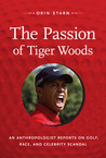 The Passion of Tiger Woods: An Anthropologist Reports on Golf, Race, and Celebrity Scandal
