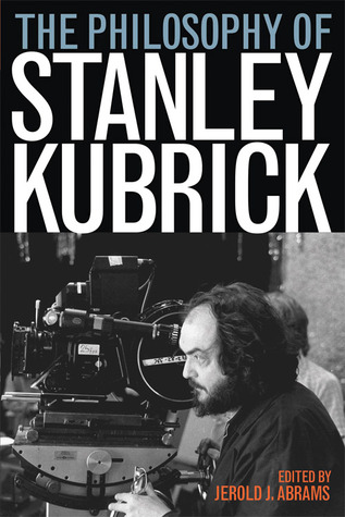 The Philosophy of Stanley Kubrick by Jerold J. Abrams