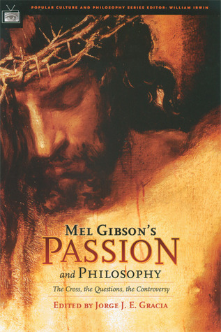 Mel Gibson's Passion and Philosophy: The Cross, the Questions, the Controverssy (Popular Culture and Philosophy #10)
