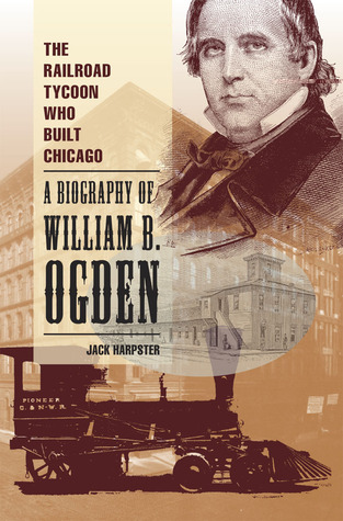 The Railroad Tycoon Who Built Chicago: A Biography of William B. Ogden