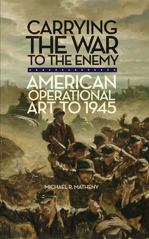 Carrying the War to the Enemy: American Operational Art to 1945