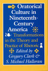 Oratorical Culture in Nineteenth-Century America: Transformations in the Theory and Practice of Rhetoric
