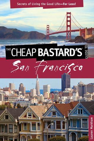 The Cheap Bastard's® Guide to San Francisco, 2nd: Secrets of Living the Good Life--For Less!