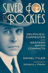 Silver Fox of the Rockies: Delphus E. Carpenter and Western Water Compacts